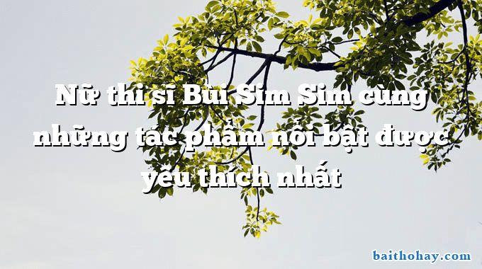 Nữ thi sĩ Bùi Sim Sim cùng những tác phẩm nổi bật được yêu thích nhất