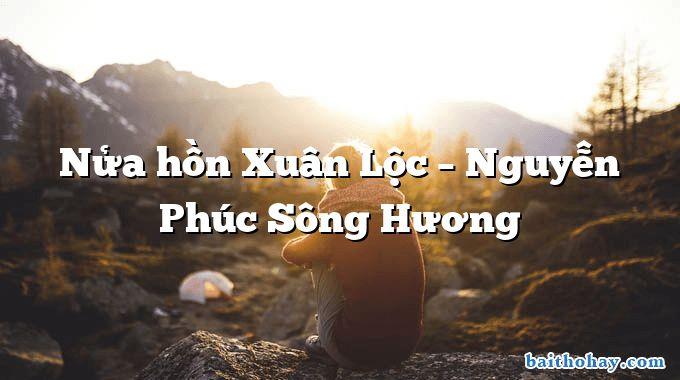 Nửa hồn Xuân Lộc  –  Nguyễn Phúc Sông Hương