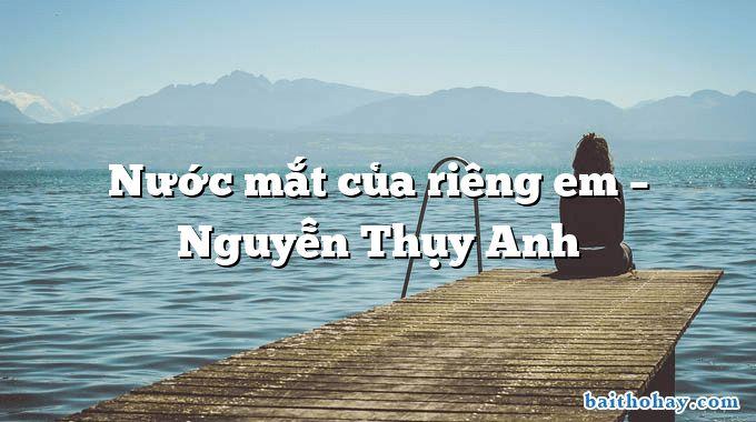 Nước mắt của riêng em  –  Nguyễn Thụy Anh