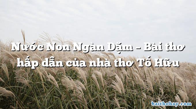 Nước Non Ngàn Dặm – Bài thơ hấp dẫn của nhà thơ Tố Hữu
