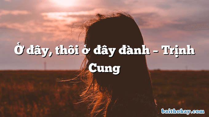 Ở đây, thôi ở đây đành – Trịnh Cung