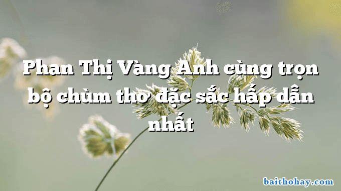 Phan Thị Vàng Anh cùng trọn bộ chùm thơ đặc sắc hấp dẫn nhất