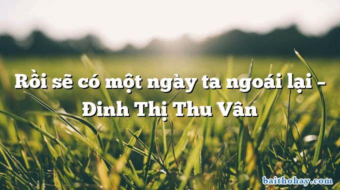 Rồi sẽ có một ngày ta ngoái lại  –  Đinh Thị Thu Vân