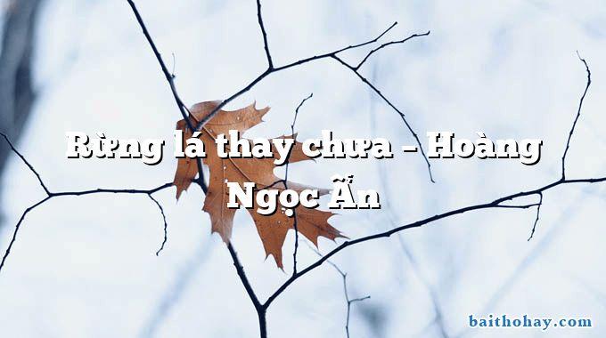 Rừng lá thay chưa  –  Hoàng Ngọc Ẩn