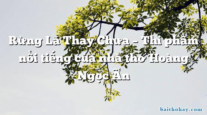 Rừng Lá Thay Chưa – Thi phẩm nổi tiếng của nhà thơ Hoàng Ngọc Ẩn