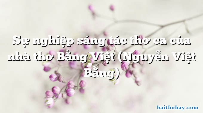 Sự nghiệp sáng tác thơ ca của nhà thơ Bằng Việt (Nguyễn Việt Bằng)