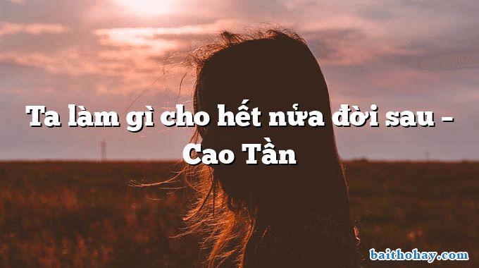 Ta làm gì cho hết nửa đời sau  –  Cao Tần