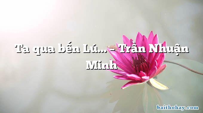 Ta qua bến Lú…  –  Trần Nhuận Minh