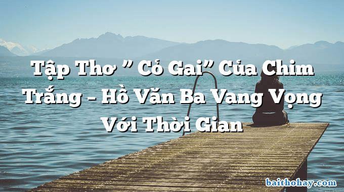 """Tập Thơ """" Cỏ Gai"""" Của Chim Trắng – Hồ Văn Ba Vang Vọng Với Thời Gian"""