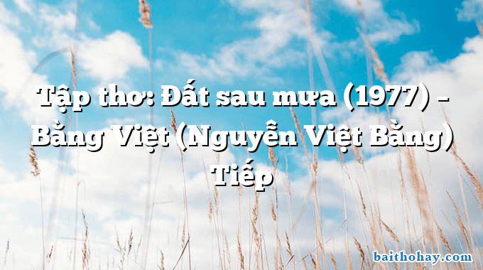 Tập thơ: Đất sau mưa (1977) – Bằng Việt (Nguyễn Việt Bằng) Tiếp