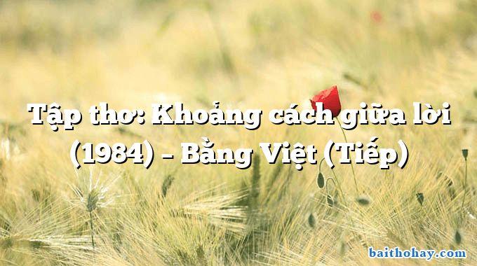 Tập thơ: Khoảng cách giữa lời (1984) – Bằng Việt (Tiếp)