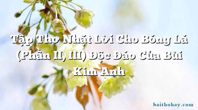 Tập Thơ Nhặt Lời Cho Bóng Lá (Phần II, III) Độc Đáo Của Bùi Kim Anh