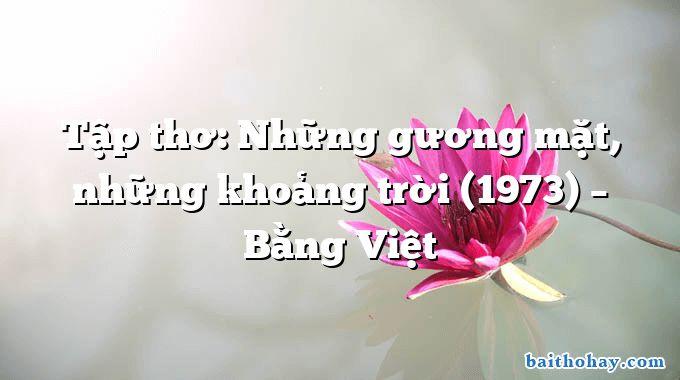 Tập thơ: Những gương mặt, những khoảng trời (1973) – Bằng Việt