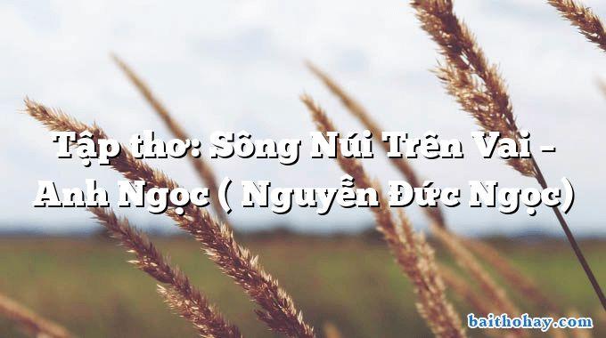 Tập thơ: Sông Núi Trên Vai – Anh Ngọc ( Nguyễn Đức Ngọc)