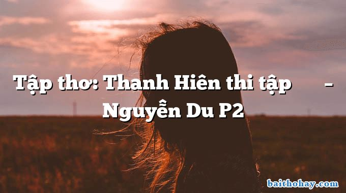 Tập thơ: Thanh Hiên thi tập 清軒詩集 – Nguyễn Du P2