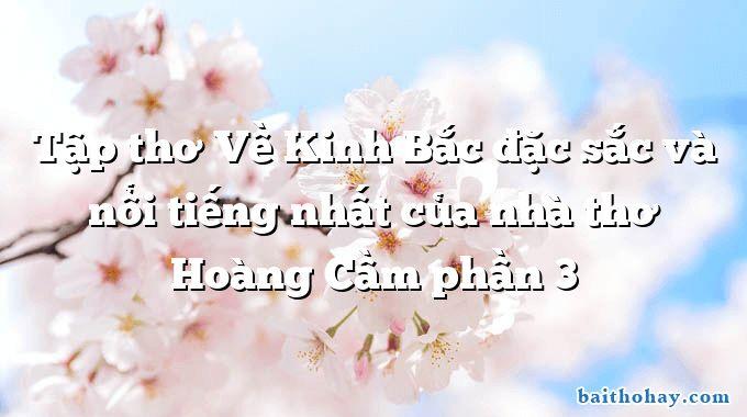 Tập thơ Về Kinh Bắc đặc sắc và nổi tiếng nhất của nhà thơ Hoàng Cầm phần 3