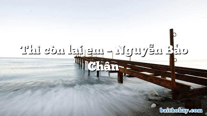 Thì còn lại em  –  Nguyễn Bảo Chân