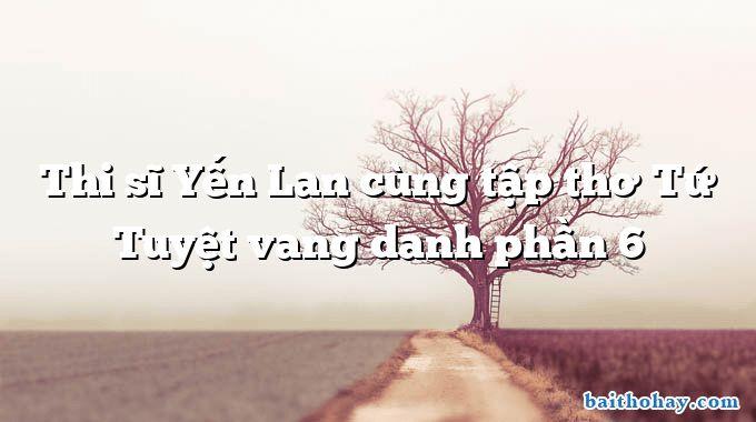 Thi sĩ Yến Lan cùng tập thơ Tứ Tuyệt vang danh phần 6
