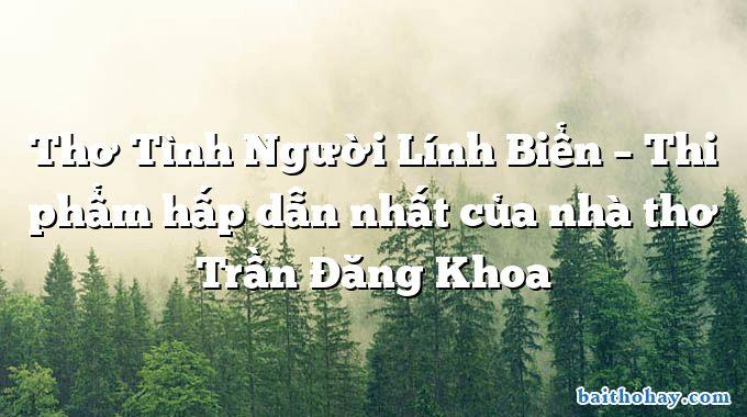 Thơ Tình Người Lính Biển – Thi phẩm hấp dẫn nhất của nhà thơ Trần Đăng Khoa