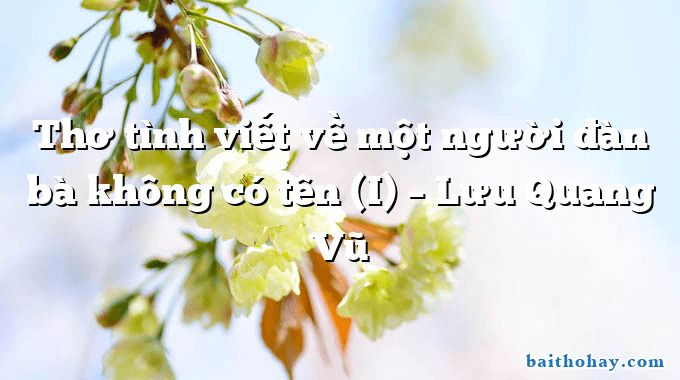 Thơ tình viết về một người đàn bà không có tên (I)  –  Lưu Quang Vũ