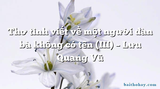 Thơ tình viết về một người đàn bà không có tên (III)  –  Lưu Quang Vũ