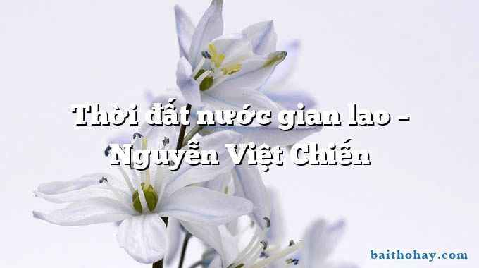 Thời đất nước gian lao  –  Nguyễn Việt Chiến