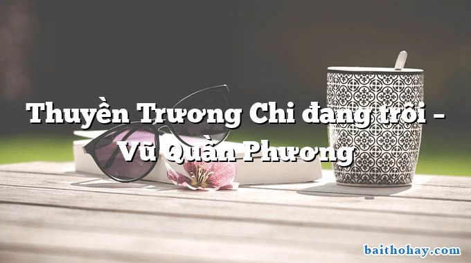 Thuyền Trương Chi đang trôi  –  Vũ Quần Phương