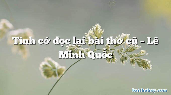Tình cớ đọc lại bài thơ cũ – Lê Minh Quốc