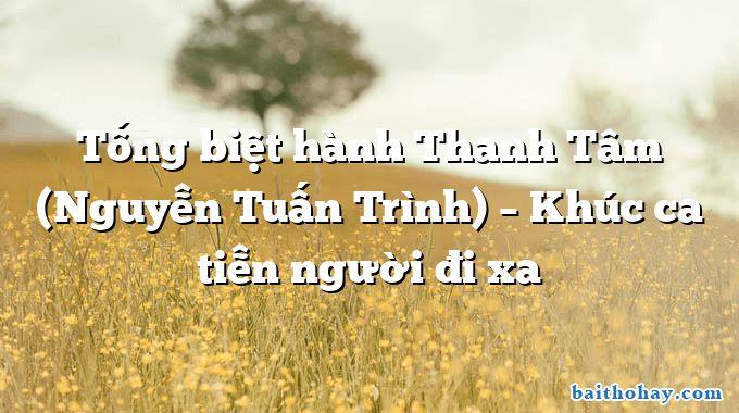 Tống biệt hành Thanh Tâm (Nguyễn Tuấn Trình) – Khúc ca tiễn người đi xa