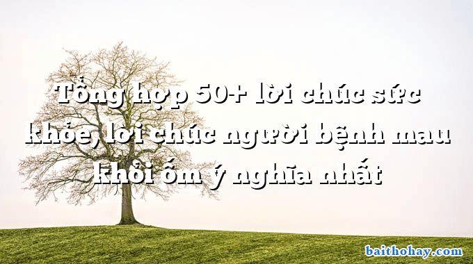 Tổng hợp 50+ lời chúc sức khỏe, lời chúc người bệnh mau khỏi ốm ý nghĩa nhất