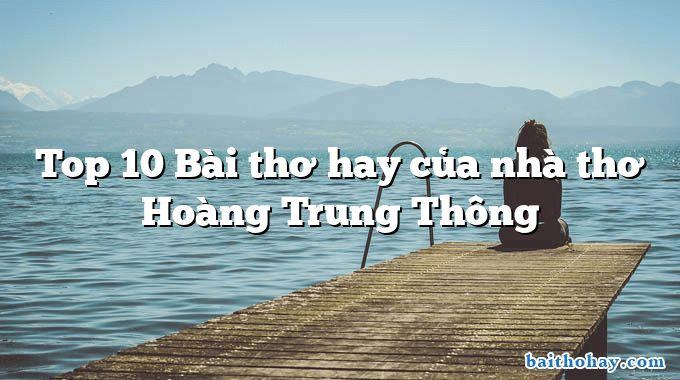 Top 10 Bài thơ hay của nhà thơ Hoàng Trung Thông