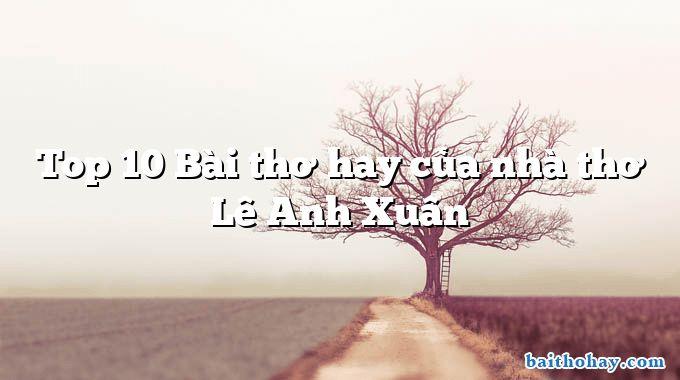 Top 10 Bài thơ hay của nhà thơ Lê Anh Xuân