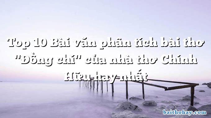 """Top 10 Bài văn phân tích bài thơ """"Đồng chí"""" của nhà thơ Chính Hữu hay nhất"""