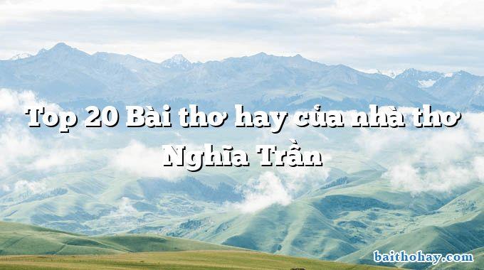 Top 20 Bài thơ hay của nhà thơ Nghĩa Trần