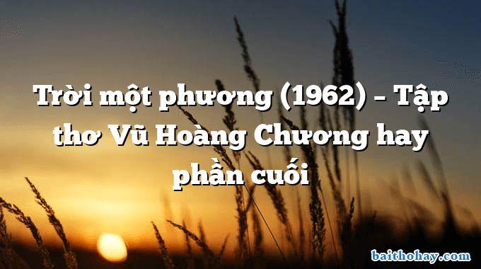 Trời một phương (1962) – Tập thơ Vũ Hoàng Chương hay phần cuối