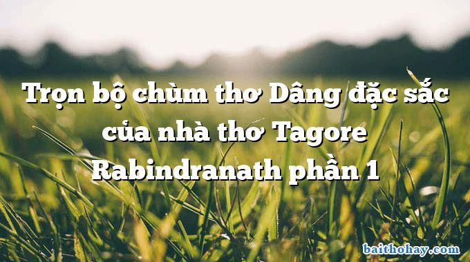 tron bo chum tho dang dac sac cua nha tho tagore rabindranath phan 1 - Tí xíu - Ngô Văn Phú