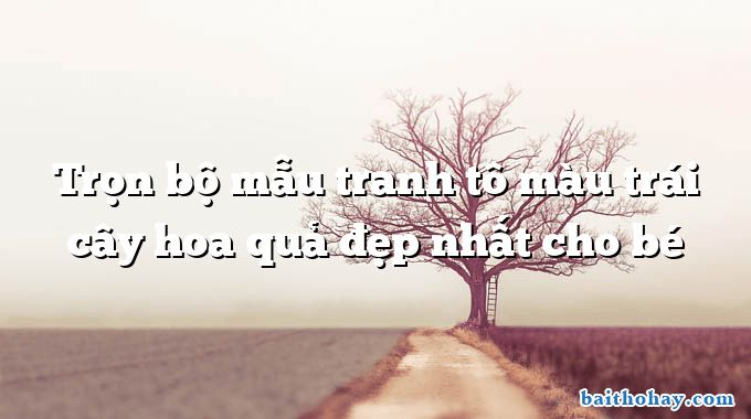 tron bo mau tranh to mau trai cay hoa qua dep nhat cho be - Hàng cây trồng theo lời Bác - Nguyễn Thanh Toàn