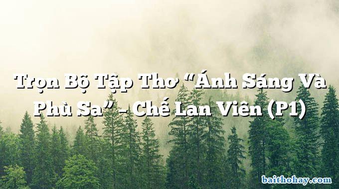 """Trọn Bộ Tập Thơ """"Ánh Sáng Và Phù Sa"""" – Chế Lan Viên (P1)"""