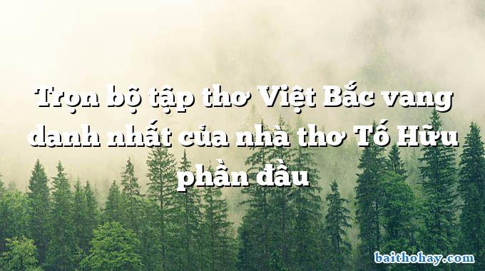Trọn bộ tập thơ Việt Bắc vang danh nhất của nhà thơ Tố Hữu phần đầu