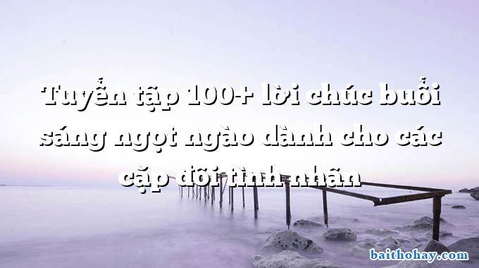 tuyen tap 100 loi chuc buoi sang ngot ngao danh cho cac cap doi tinh nhan - Anh đến nhà em ui chà chà