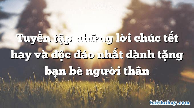 tuyen tap nhung loi chuc tet hay va doc dao nhat danh tang ban be nguoi than - Những ngày đi học - Lê Minh Quốc