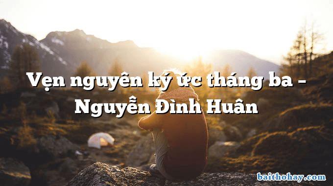 Vẹn nguyên ký ức tháng ba – Nguyễn Đình Huân