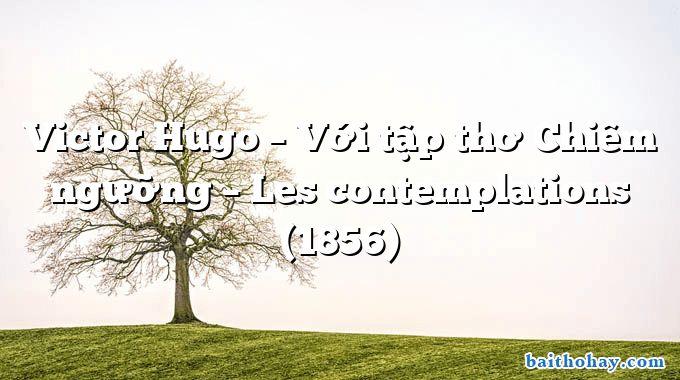 Victor Hugo – Với tập thơ Chiêm ngưỡng – Les contemplations (1856)