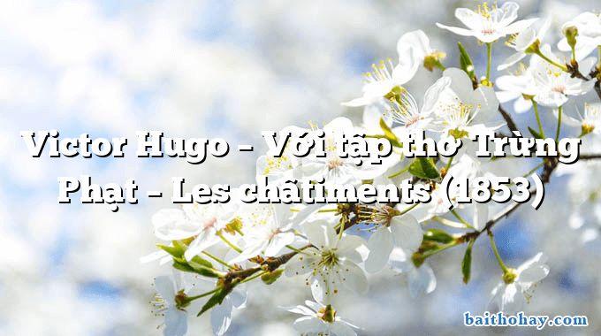 Victor Hugo – Với tập thơ Trừng Phạt – Les châtiments (1853)
