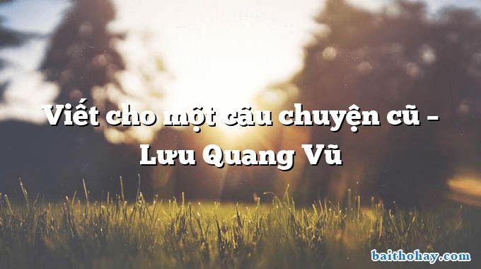 Viết cho một câu chuyện cũ  –  Lưu Quang Vũ