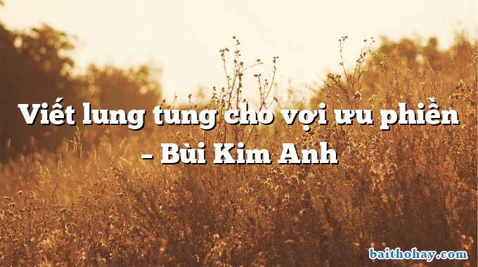 Viết lung tung cho vợi ưu phiền  –  Bùi Kim Anh
