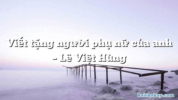 Viết tặng người phụ nữ của anh – Lê Việt Hùng