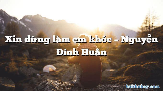 Xin đừng làm em khóc – Nguyễn Đình Huân