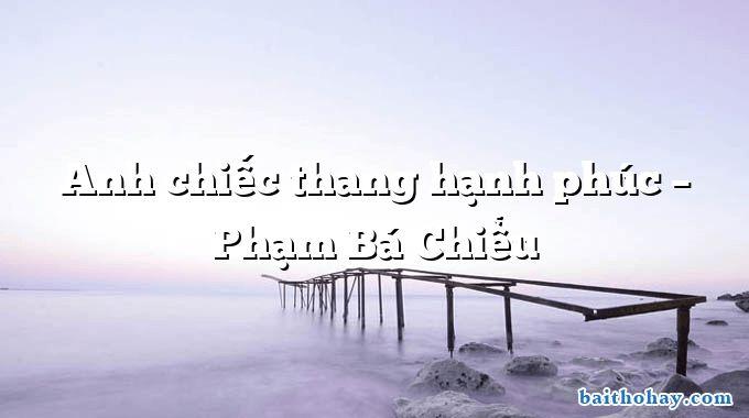 Anh chiếc thang hạnh phúc – Phạm Bá Chiểu