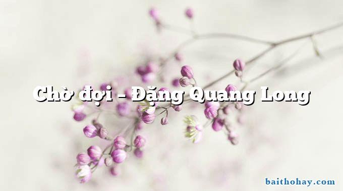 Chờ đợi – Đặng Quang Long